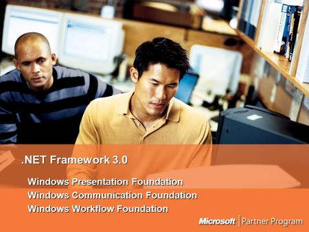 .NET Framework 3.0 Windows Presentation Foundation Windows Communication Foundation Windows Workflow Foundation.