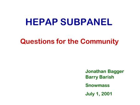 HEPAP SUBPANEL Questions for the Community Jonathan Bagger Barry Barish Snowmass July 1, 2001.