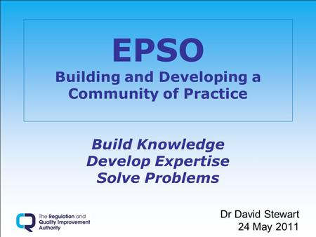 EPSO Building and Developing a Community of Practice Build Knowledge Develop Expertise Solve Problems Dr David Stewart 24 May 2011.