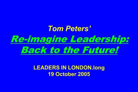 Tom Peters' Re-imagine Leadership: Back to the Future! LEADERS IN LONDON.long 19 October 2005.