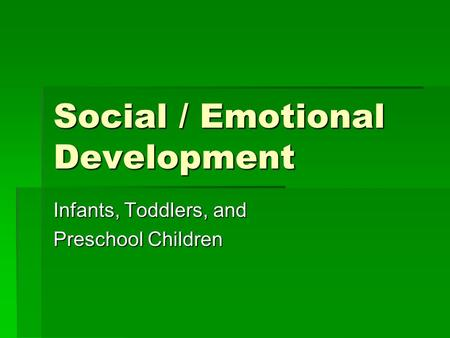 Social / Emotional Development Infants, Toddlers, and Preschool Children.