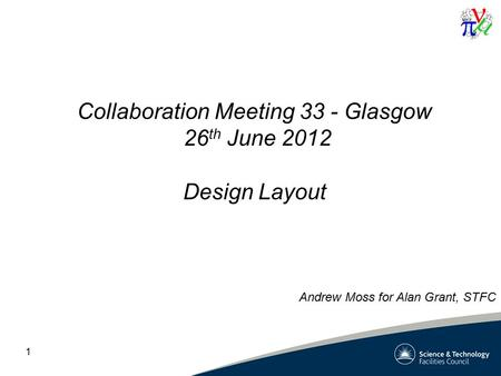 1 Collaboration Meeting 33 - Glasgow 26 th June 2012 Design Layout Andrew Moss for Alan Grant, STFC.