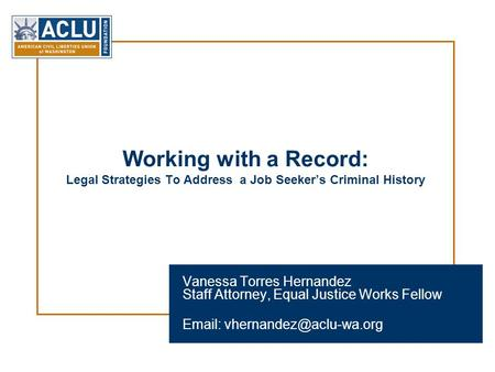 Working with a Record: Legal Strategies To Address a Job Seeker's Criminal History Vanessa Torres Hernandez Staff Attorney, Equal Justice Works Fellow.
