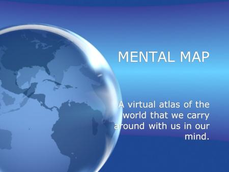 MENTAL MAP A virtual atlas of the world that we carry around with us in our mind.