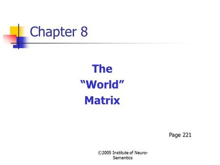 "©2005 Institute of Neuro- Semantics Chapter 8 The ""World"" Matrix Page 221."