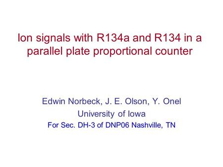 Ion signals with R134a and R134 in a parallel plate proportional counter Edwin Norbeck, J. E. Olson, Y. Onel University of Iowa For Sec. DH-3 of DNP06.