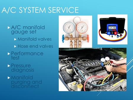 A/C SYSTEM SERVICE 1  A/C manifold gauge set  Manifold valves  Hose end valves  Performance test  Pressure diagnosis  Manifold purging and disconnect.