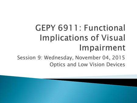 Session 9: Wednesday, November 04, 2015 Optics and Low Vision Devices.