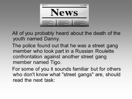 All of you probably heard about the death of the youth named Danny. The police found out that he was a street gang member who took part in a Russian Roulette.