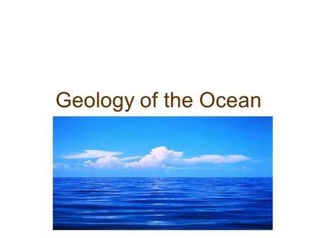 Geology of the Ocean. Origin of Earth 4.6 billion years ago began as giant disk of dust and gases orbiting the sun grains came together forming comets,