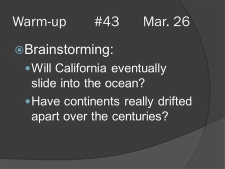 Warm-up #43 Mar. 26  Brainstorming: Will California eventually slide into the ocean? Have continents really drifted apart over the centuries?