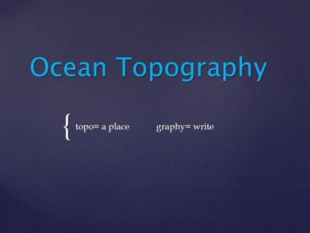 { Ocean Topography topo= a place graphy= write. Why do we care? Why do we care?