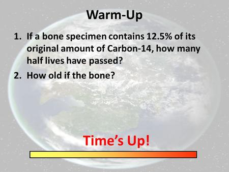 Warm-Up 1.If a bone specimen contains 12.5% of its original amount of Carbon-14, how many half lives have passed? 2.How old if the bone? Time's Up!
