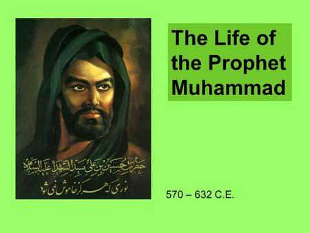 The Life of the Prophet Muhammad 570 – 632 C.E..