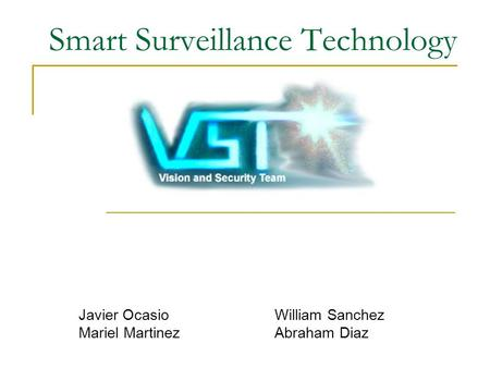 Smart Surveillance Technology Javier OcasioWilliam Sanchez Mariel MartinezAbraham Diaz.
