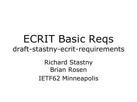 ECRIT Basic Reqs draft-stastny-ecrit-requirements Richard Stastny Brian Rosen IETF62 Minneapolis.