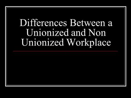 Differences Between a Unionized and Non Unionized Workplace.