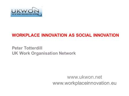 Www.ukwon.net www.workplaceinnovation.eu WORKPLACE INNOVATION AS SOCIAL INNOVATION Peter Totterdill UK Work Organisation Network.