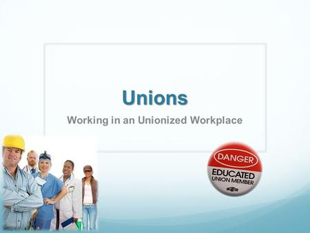 Unions Working in an Unionized Workplace. Learning Target I can explain the role unions play in an organization.