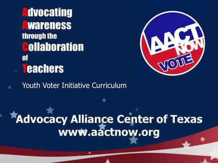 Advocating Awareness through the Collaboration of Teachers Youth Voter Initiative Curriculum Advocacy Alliance Center of Texas www.aactnow.org.