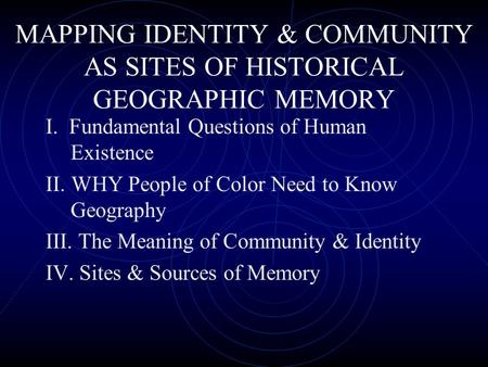 MAPPING IDENTITY & COMMUNITY AS SITES OF HISTORICAL GEOGRAPHIC MEMORY I. Fundamental Questions of Human Existence II. WHY People of Color Need to Know.