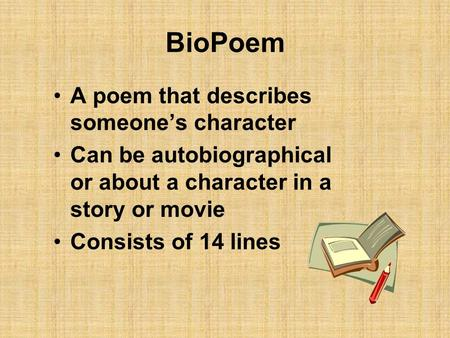 BioPoem A poem that describes someone's character Can be autobiographical or about a character in a story or movie Consists of 14 lines.