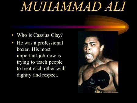 MUHAMMAD ALI Who is Cassius Clay? He was a professional boxer. His most important job now is trying to teach people to treat each other with dignity and.