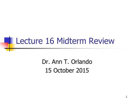 Lecture 16 Midterm Review Dr. Ann T. Orlando 15 October 2015 1.