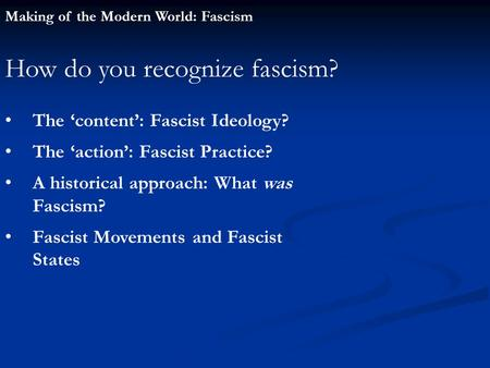 Making of the Modern World: Fascism How do you recognize fascism? The 'content': Fascist Ideology? The 'action': Fascist Practice? A historical approach: