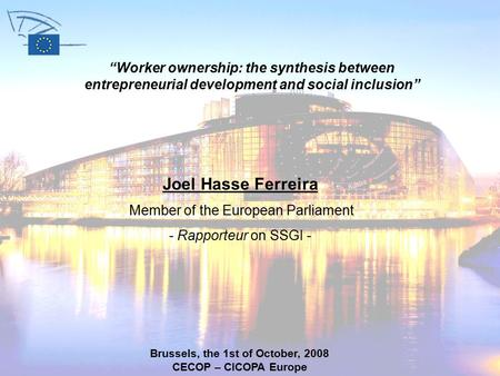 "Joel Hasse Ferreira Member of the European Parliament - Rapporteur on SSGI - Brussels, the 1st of October, 2008 CECOP – CICOPA Europe ""Worker ownership:"