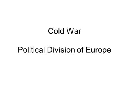 "Cold War Political Division of Europe. 1945 ""What is Europe now? A rubble heap, a charnel house, a breeding ground of pestilence and hate."" -- Winston."