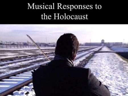 Musical Responses to the Holocaust. Music in the Holocaust Many camps had orchestras, but Jews were barred when non-Jewish musicians were available Many.