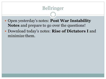 Bellringer Open yesterday's notes: Post War Instability Notes and prepare to go over the questions! Download today's notes: Rise of Dictators I and minimize.