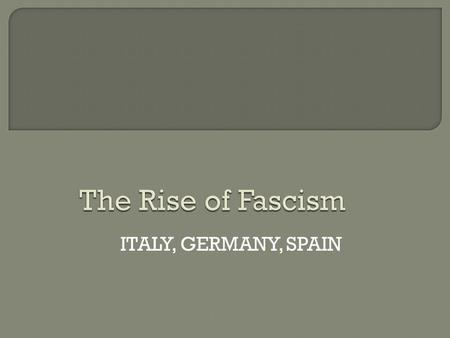 ITALY, GERMANY, SPAIN. FascismBothCommunism Believe in social classesDictatorsWant classless society NationalistsOne-party politicsInternationalists No.