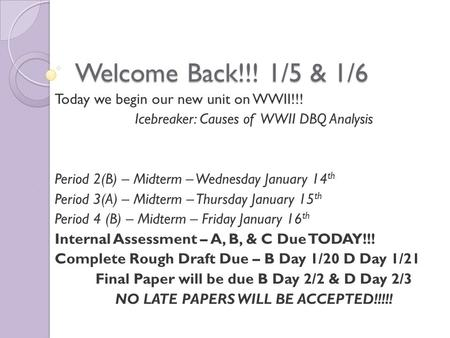 Welcome Back!!! 1/5 & 1/6 Today we begin our new unit on WWII!!! Icebreaker: Causes of WWII DBQ Analysis Period 2(B) – Midterm – Wednesday January 14 th.