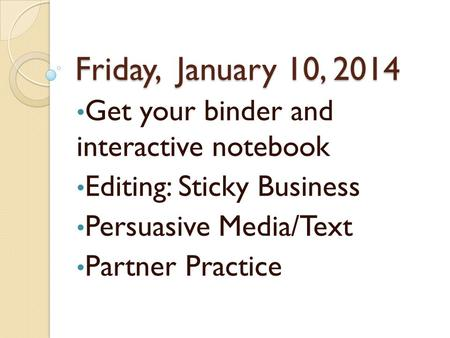 Friday, January 10, 2014 Get your binder and interactive notebook Editing: Sticky Business Persuasive Media/Text Partner Practice.