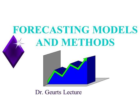 1 FORECASTING MODELS AND METHODS Dr. Geurts Lecture.
