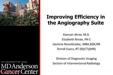 1 Improving Efficiency in the Angiography Suite Kamran Ahrar, M.D. Elizabeth Ninan, PA-C Jasmine NovoGradac, MBA,BSN,RN Terrell Evans, RT (R)(CT)(MR) Division.