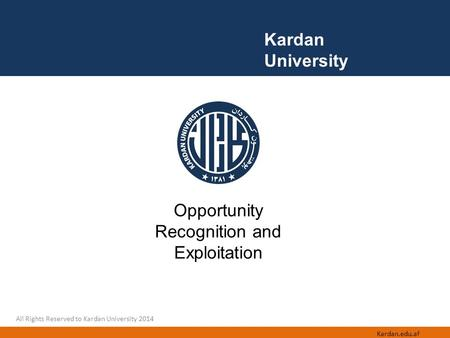 All Rights Reserved to Kardan University 2014 Opportunity Recognition and Exploitation Kardan University Kardan.edu.af.