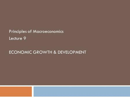 Principles of Macroeconomics Lecture 9 ECONOMIC GROWTH & DEVELOPMENT.