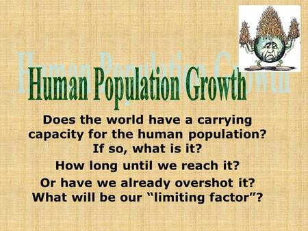 Does the world have a carrying capacity for the human population? If so, what is it? How long until we reach it? Or have we already overshot it? What will.