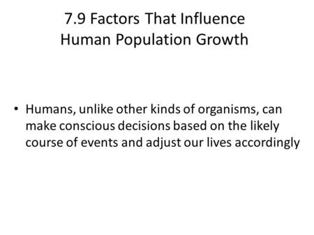 7.9 Factors That Influence Human Population Growth Humans, unlike other kinds of organisms, can make conscious decisions based on the likely course of.