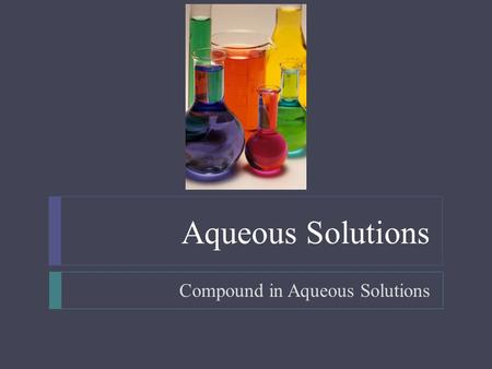 Aqueous Solutions Compound in Aqueous Solutions.  Objectives  Write equations for the dissolution of soluble ionic compounds in water  Predict whether.