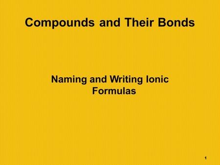 1 Compounds and Their Bonds Naming and Writing Ionic Formulas.