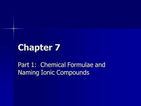 Chapter 7 Part 1: Chemical Formulae and Naming Ionic Compounds.