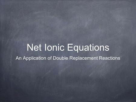 Net Ionic Equations An Application of Double Replacement Reactions.