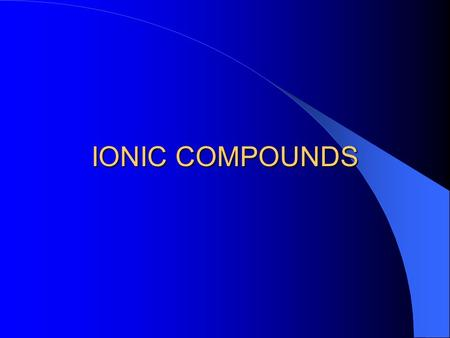 IONIC COMPOUNDS Ionic Compounds: Form when metals and nonmetals combine by transferring electrons Metal atoms lose electrons to form positive ions Nonmetal.