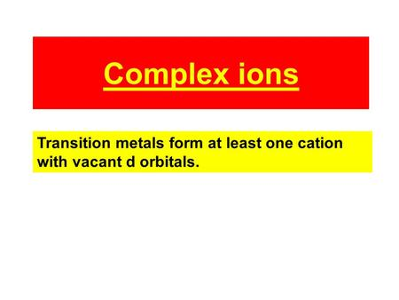 Complex ions Transition metals form at least one cation with vacant d orbitals.