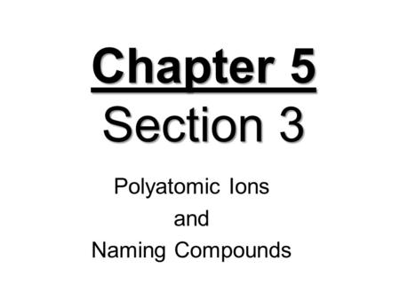 Chapter 5 Section 3 Polyatomic Ions and Naming Compounds.