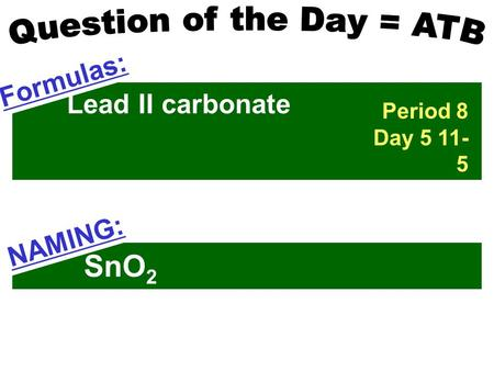 Lead II carbonate Formulas: SnO 2 NAMING: Period 8 Day 5 11- 5.